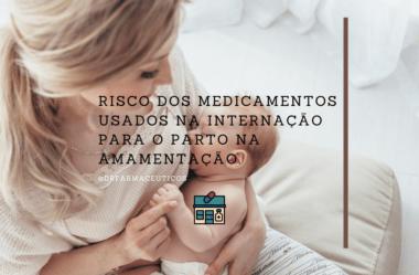 Risco dos medicamentos usados na internação para o parto na amamentação.