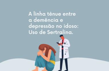 A linha tênue entre a demência e depressão no idoso: Uso de Sertralina.
